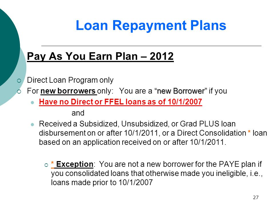 27 Loan Repayment Plans Pay As You Earn Plan – 2012  Direct Loan Program only new Borrower  For new borrowers only: You are a new Borrower if you Have no Direct or FFEL loans as of 10/1/2007 and Received a Subsidized, Unsubsidized, or Grad PLUS loan disbursement on or after 10/1/2011, or a Direct Consolidation * loan based on an application received on or after 10/1/2011.