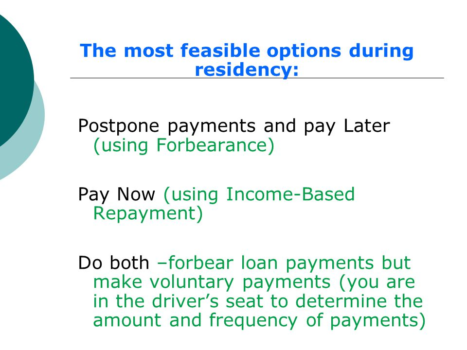 Postpone payments and pay Later (using Forbearance) Pay Now (using Income-Based Repayment) Do both –forbear loan payments but make voluntary payments (you are in the driver's seat to determine the amount and frequency of payments) The most feasible options during residency: