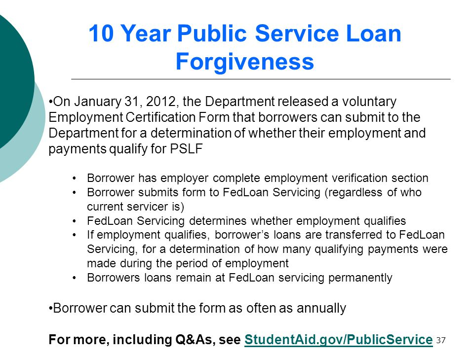 37 On January 31, 2012, the Department released a voluntary Employment Certification Form that borrowers can submit to the Department for a determination of whether their employment and payments qualify for PSLF Borrower has employer complete employment verification section Borrower submits form to FedLoan Servicing (regardless of who current servicer is) FedLoan Servicing determines whether employment qualifies If employment qualifies, borrower's loans are transferred to FedLoan Servicing, for a determination of how many qualifying payments were made during the period of employment Borrowers loans remain at FedLoan servicing permanently Borrower can submit the form as often as annually For more, including Q&As, see StudentAid.gov/PublicServiceStudentAid.gov/PublicService 10 Year Public Service Loan Forgiveness