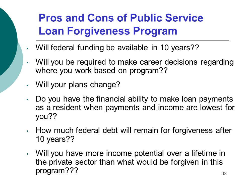 38 Pros and Cons of Public Service Loan Forgiveness Program Will federal funding be available in 10 years .