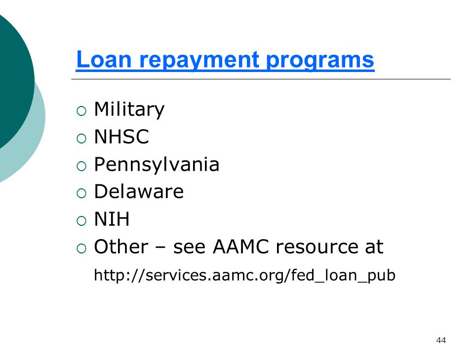 44 Loan repayment programs  Military  NHSC  Pennsylvania  Delaware  NIH  Other – see AAMC resource at http://services.aamc.org/fed_loan_pub