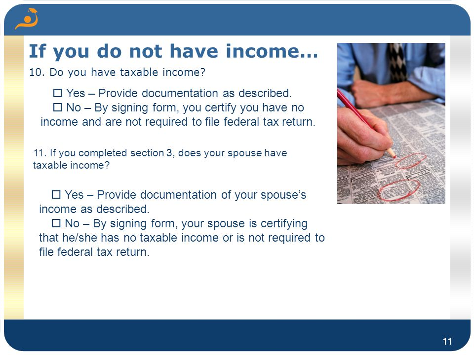 If you do not have income… 10. Do you have taxable income? 11  Yes – Provide documentation as described.  No – By signing form, you certify you ha