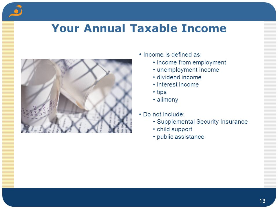 Your Annual Taxable Income 13 Income is defined as: income from employment unemployment income dividend income interest income tips alimony Do not include: Supplemental Security Insurance child support public assistance