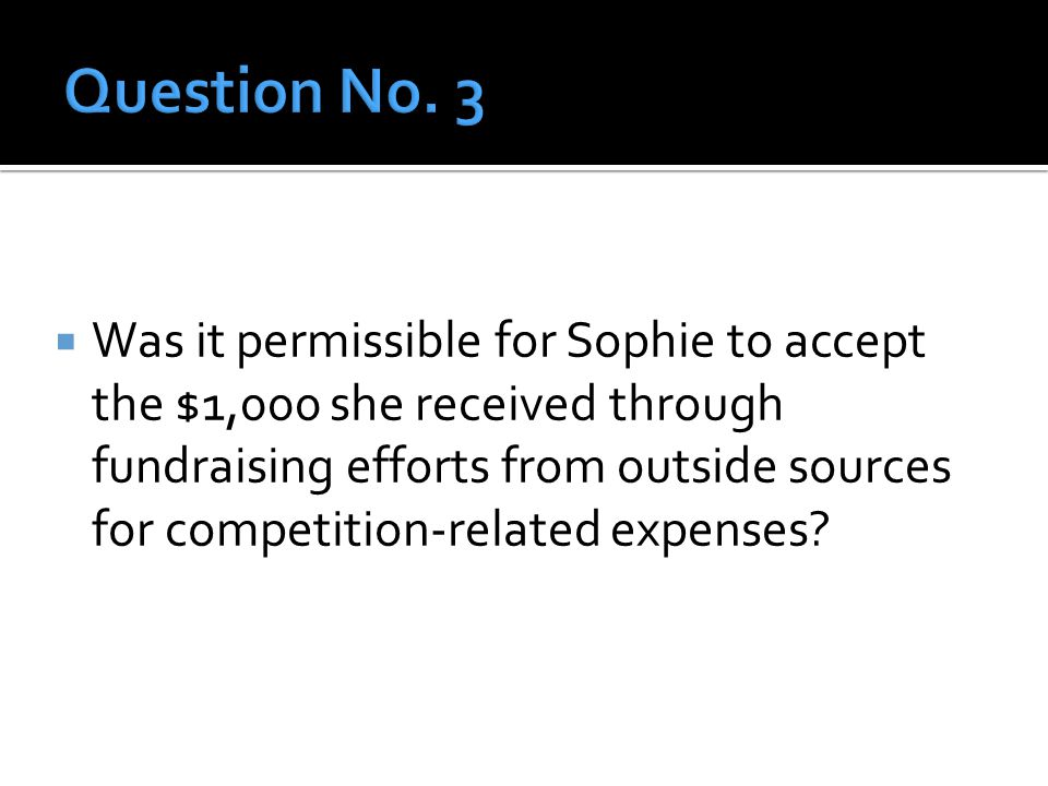 Was it permissible for Sophie to accept the $1,000 she received through fundraising efforts from outside sources for competition-related expenses