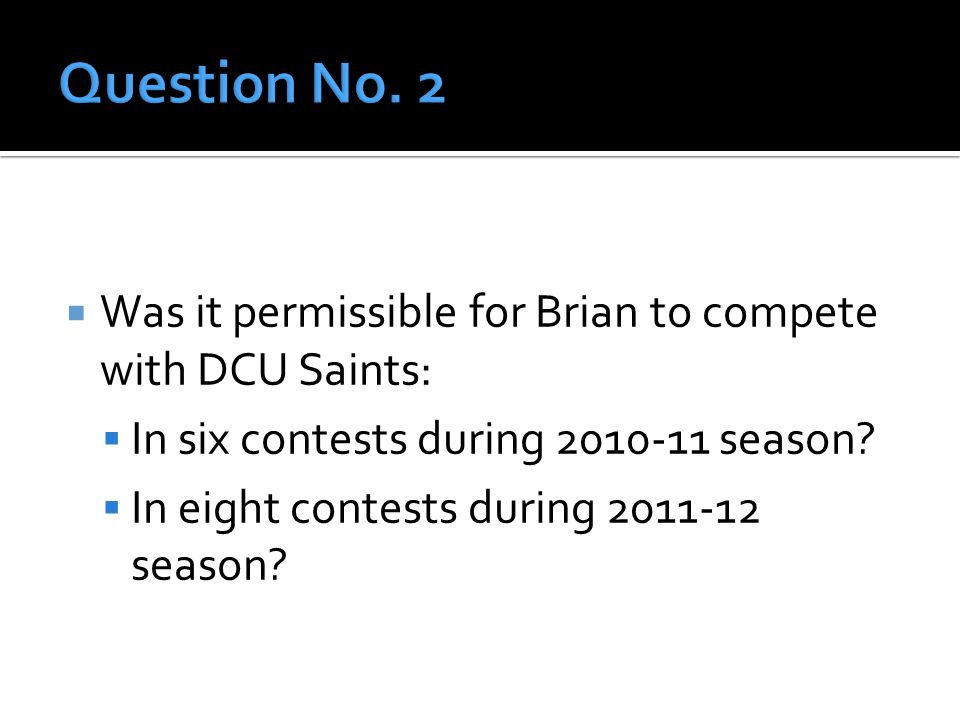  Was it permissible for Brian to compete with DCU Saints:  In six contests during 2010-11 season.