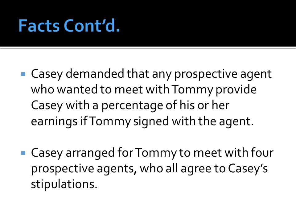  Casey demanded that any prospective agent who wanted to meet with Tommy provide Casey with a percentage of his or her earnings if Tommy signed with the agent.
