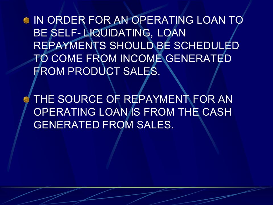 IN ORDER FOR AN OPERATING LOAN TO BE SELF- LIQUIDATING, LOAN REPAYMENTS SHOULD BE SCHEDULED TO COME FROM INCOME GENERATED FROM PRODUCT SALES.
