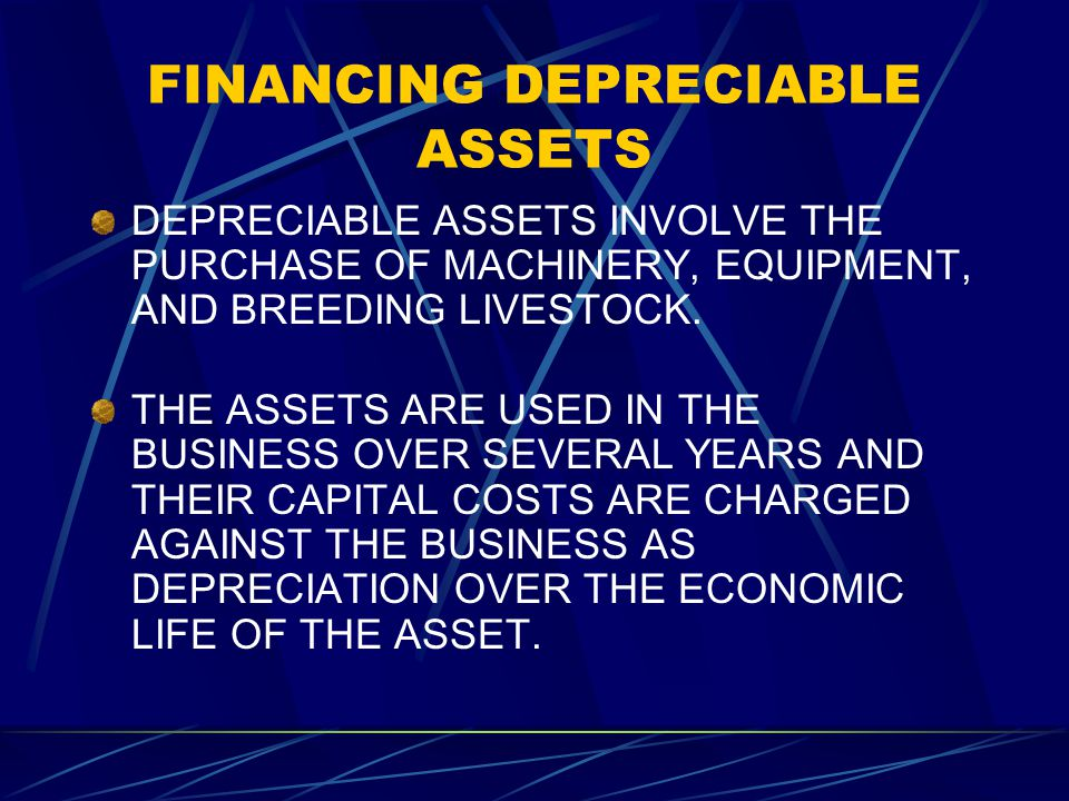 FINANCING DEPRECIABLE ASSETS DEPRECIABLE ASSETS INVOLVE THE PURCHASE OF MACHINERY, EQUIPMENT, AND BREEDING LIVESTOCK.