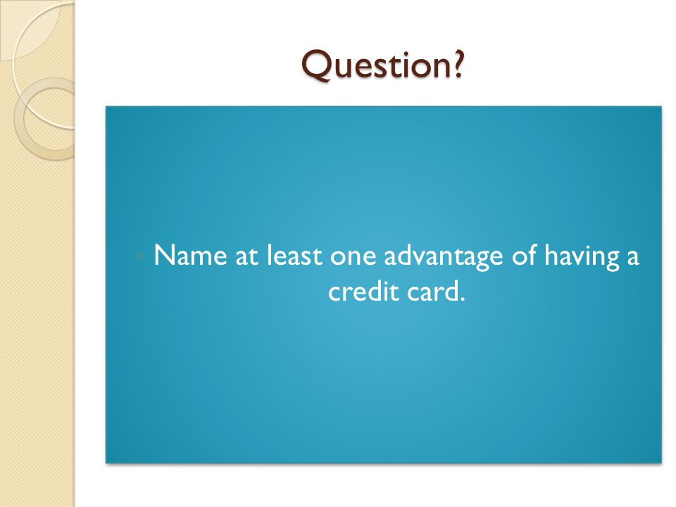 Question Name at least one advantage of having a credit card.