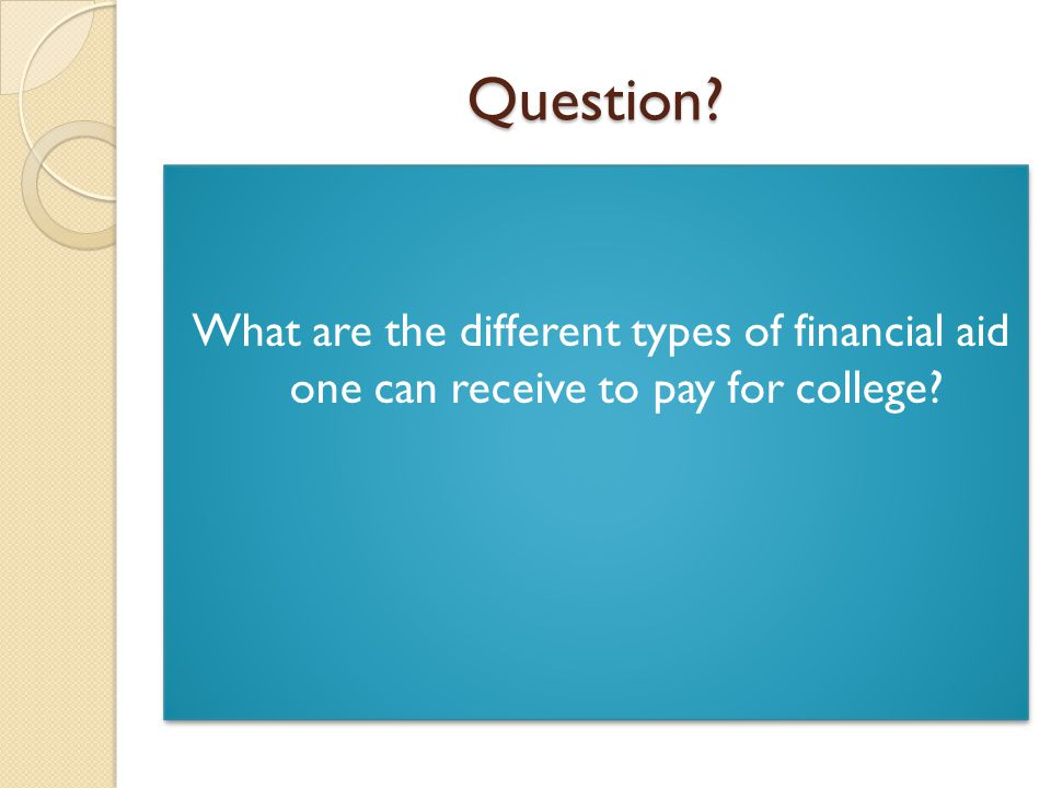 Question What are the different types of financial aid one can receive to pay for college