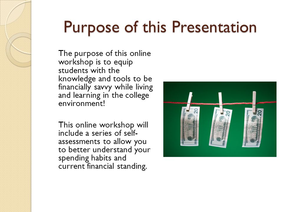 Purpose of this Presentation The purpose of this online workshop is to equip students with the knowledge and tools to be financially savvy while living and learning in the college environment.