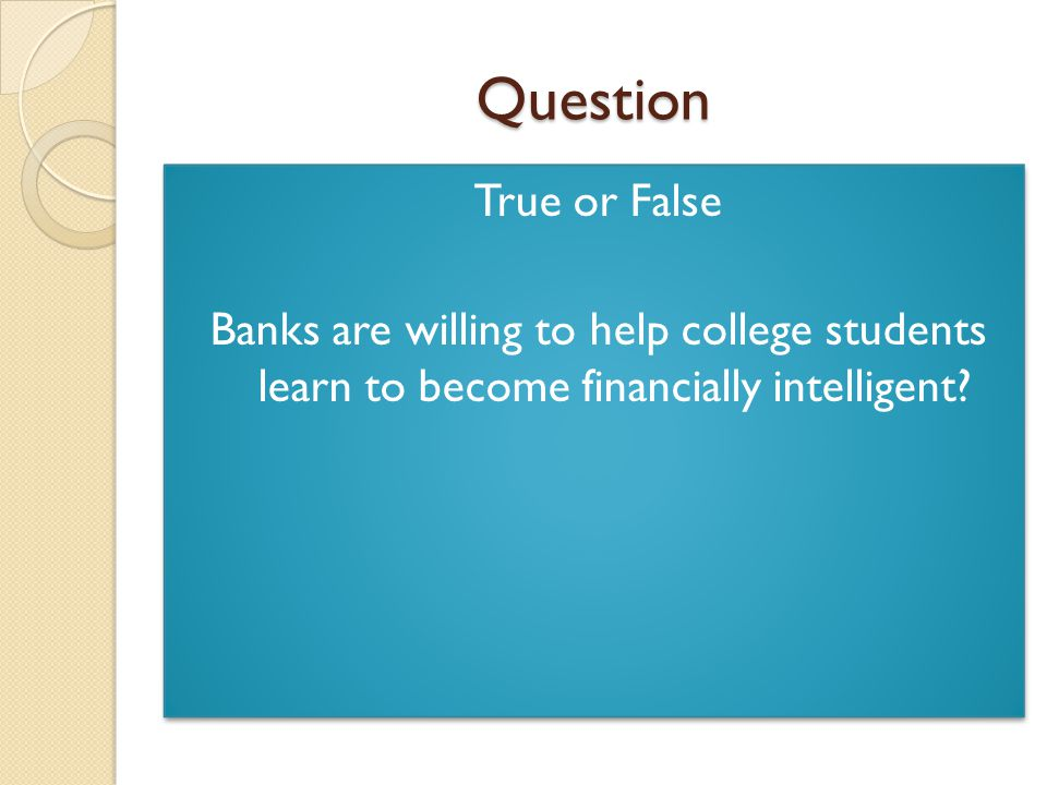 Question True or False Banks are willing to help college students learn to become financially intelligent.