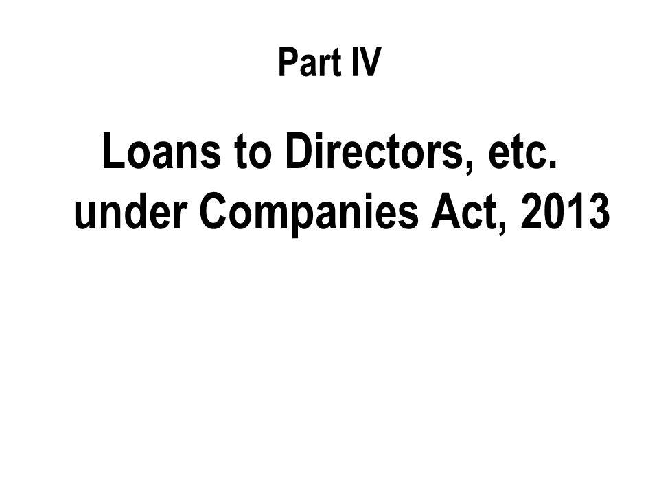 Part IV Loans to Directors, etc. under Companies Act, 2013