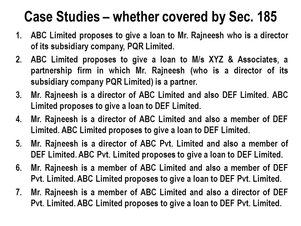 1.ABC Limited proposes to give a loan to Mr. Rajneesh who is a director of its subsidiary company, PQR Limited. 2.ABC Limited proposes to give a loan