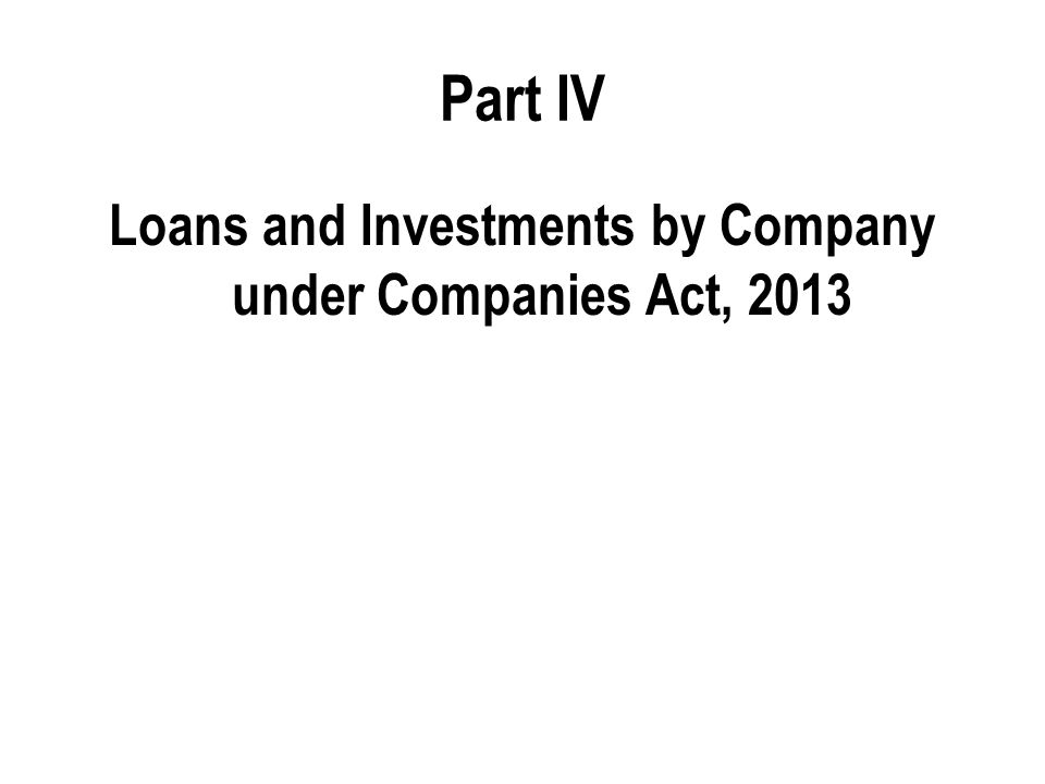 Part IV Loans and Investments by Company under Companies Act, 2013