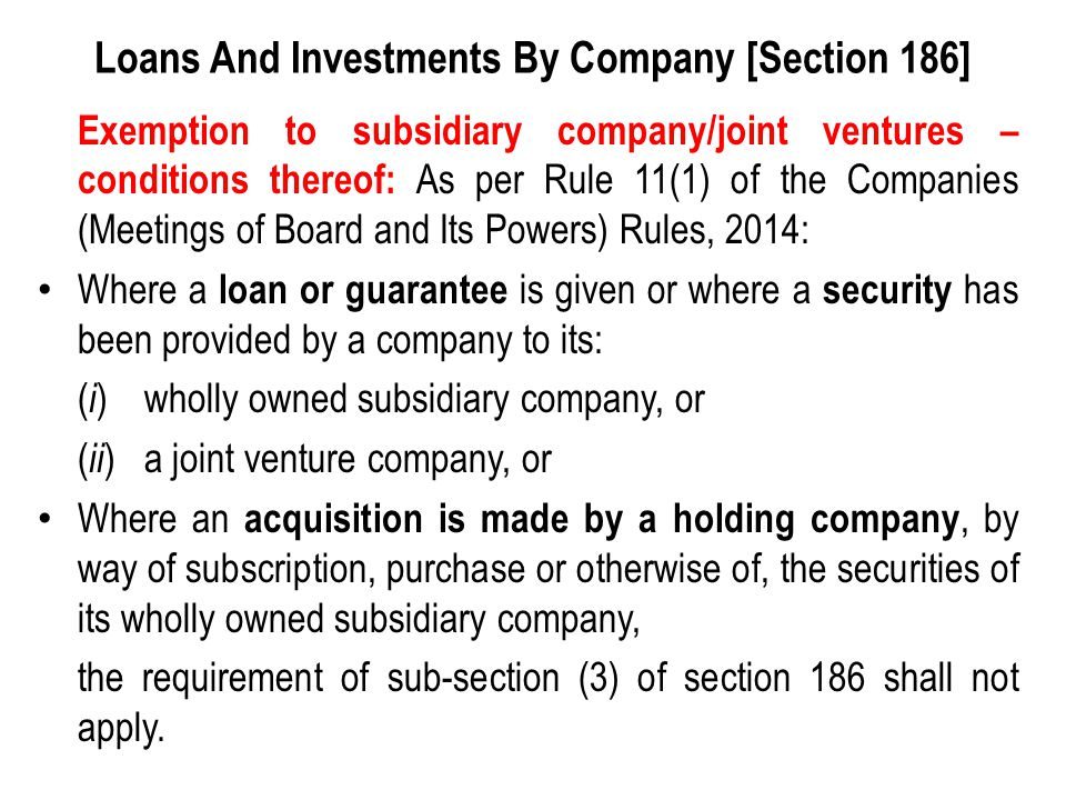 Loans And Investments By Company [Section 186] Exemption to subsidiary company/joint ventures – conditions thereof: As per Rule 11(1) of the Companies