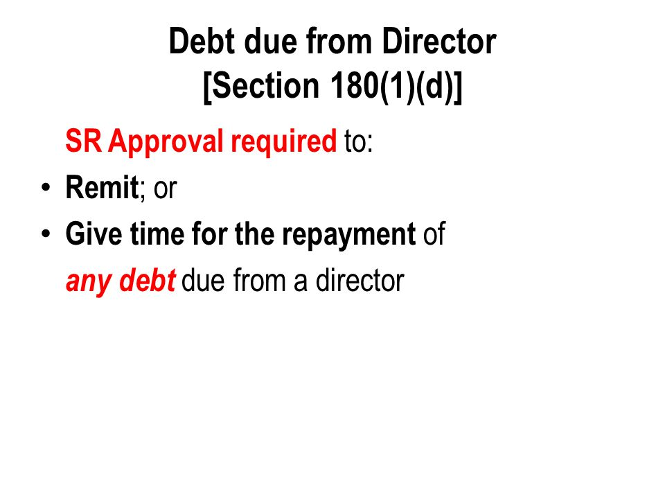 Debt due from Director [Section 180(1)(d)] SR Approval required to: Remit ; or Give time for the repayment of any debt due from a director