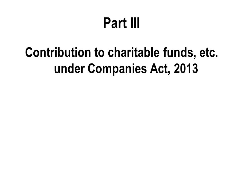 Part III Contribution to charitable funds, etc. under Companies Act, 2013