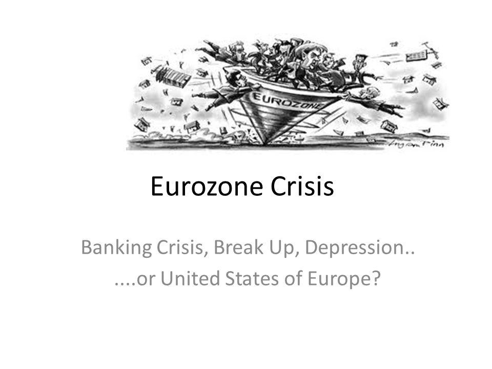 Eurozone Crisis Banking Crisis, Break Up, Depression......or United States of Europe