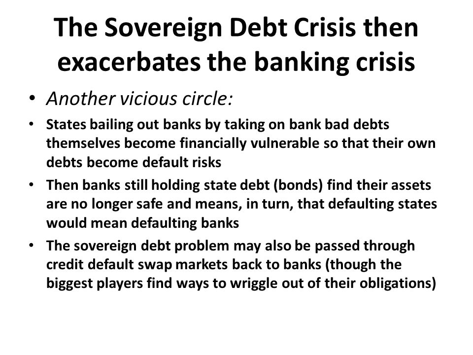 The Sovereign Debt Crisis then exacerbates the banking crisis Another vicious circle: States bailing out banks by taking on bank bad debts themselves become financially vulnerable so that their own debts become default risks Then banks still holding state debt (bonds) find their assets are no longer safe and means, in turn, that defaulting states would mean defaulting banks The sovereign debt problem may also be passed through credit default swap markets back to banks (though the biggest players find ways to wriggle out of their obligations)