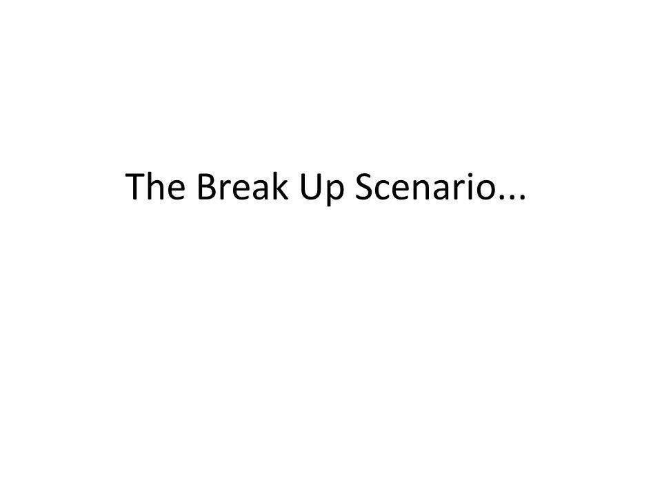 The Break Up Scenario...