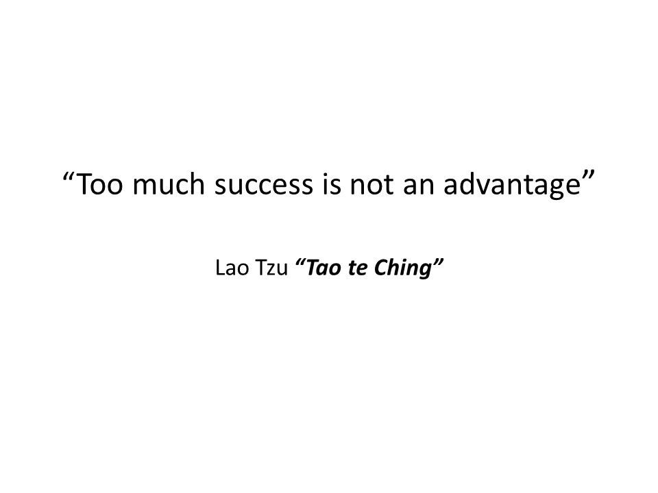 Too much success is not an advantage Lao Tzu Tao te Ching