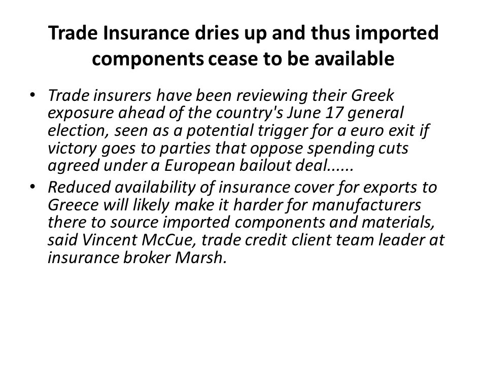 Trade Insurance dries up and thus imported components cease to be available Trade insurers have been reviewing their Greek exposure ahead of the country s June 17 general election, seen as a potential trigger for a euro exit if victory goes to parties that oppose spending cuts agreed under a European bailout deal......