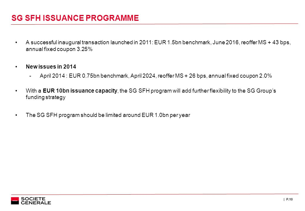 | P.10 SG SFH ISSUANCE PROGRAMME A successful inaugural transaction launched in 2011: EUR 1.5bn benchmark, June 2016, reoffer MS + 43 bps, annual fixe