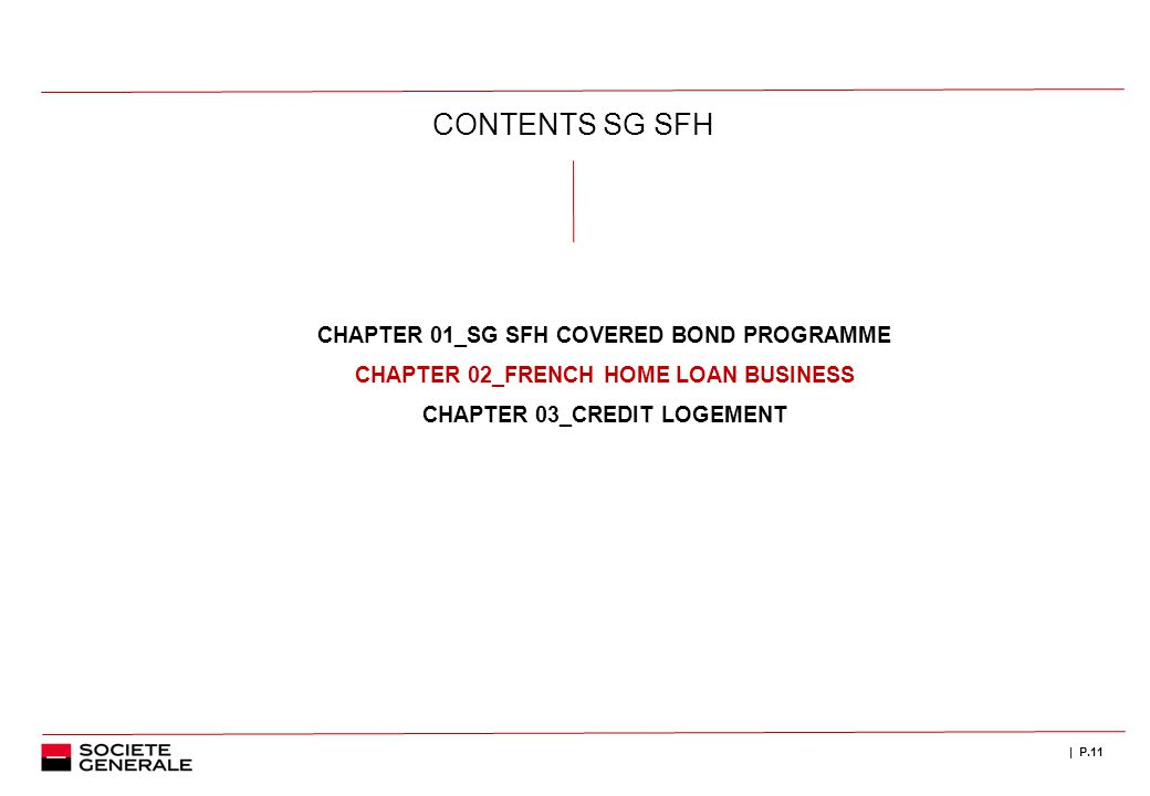 | P.11 CONTENTS SG SFH CHAPTER 01_SG SFH COVERED BOND PROGRAMME CHAPTER 02_FRENCH HOME LOAN BUSINESS CHAPTER 03_CREDIT LOGEMENT