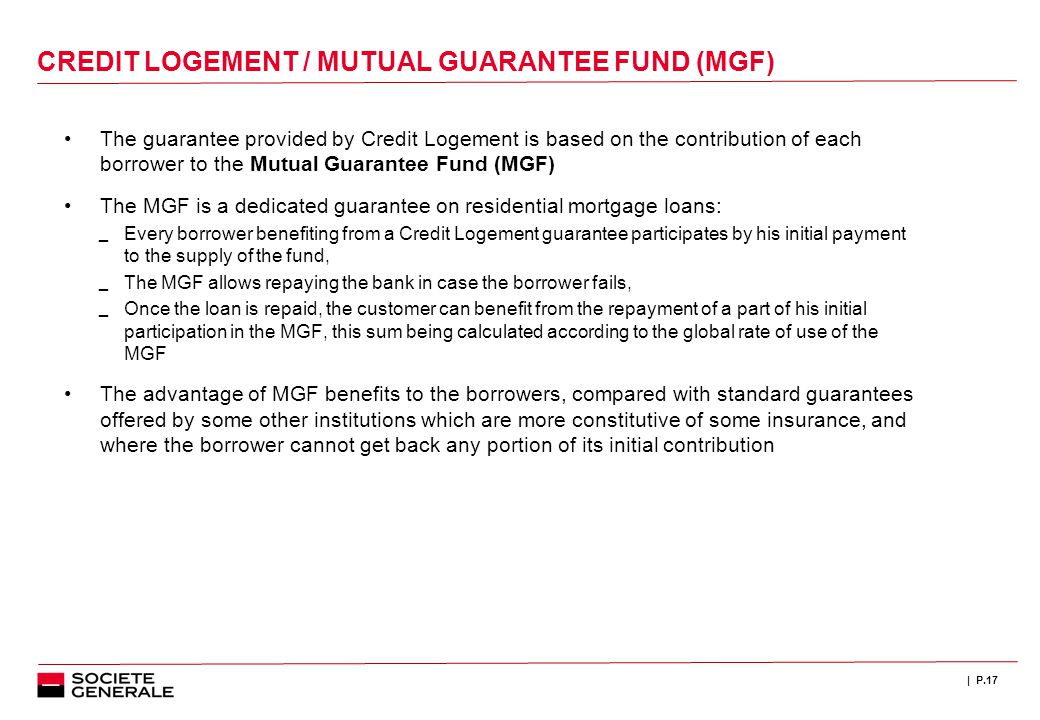 | P.17 CREDIT LOGEMENT / MUTUAL GUARANTEE FUND (MGF) The guarantee provided by Credit Logement is based on the contribution of each borrower to the Mu