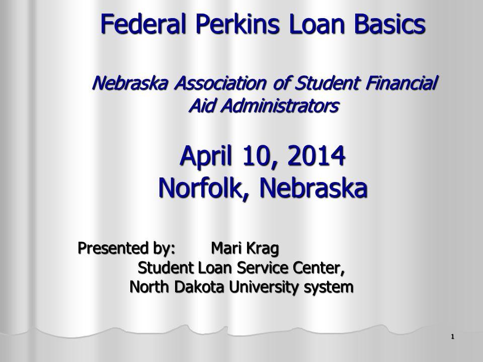 1 Federal Perkins Loan Basics Nebraska Association of Student Financial Aid Administrators April 10, 2014 Norfolk, Nebraska Presented by: Mari Krag Student Loan Service Center, North Dakota University system