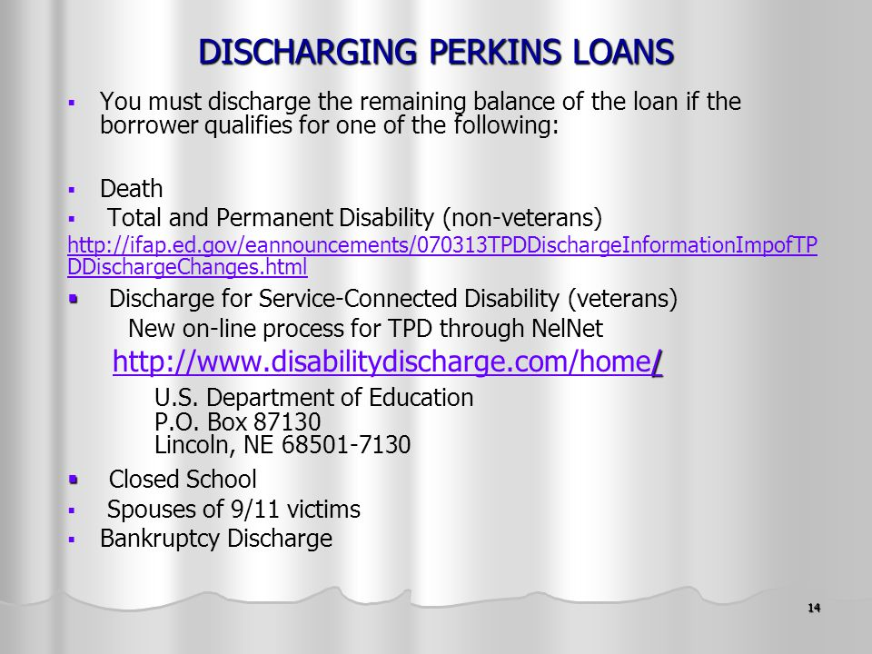14 DISCHARGING PERKINS LOANS   You must discharge the remaining balance of the loan if the borrower qualifies for one of the following:   Death   Total and Permanent Disability (non-veterans) http://ifap.ed.gov/eannouncements/070313TPDDischargeInformationImpofTP DDischargeChanges.html   Discharge for Service-Connected Disability (veterans) New on-line process for TPD through NelNet / http://www.disabilitydischarge.com/home//http://www.disabilitydischarge.com/home/ U.S.