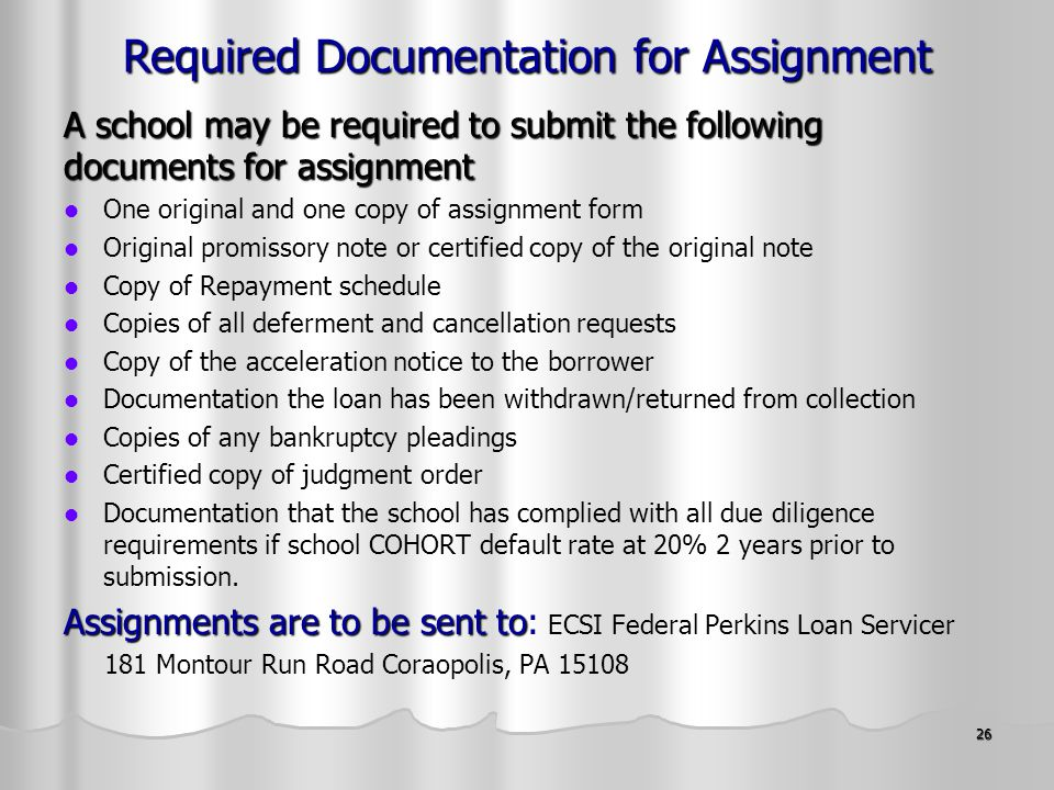 26 Required Documentation for Assignment A school may be required to submit the following documents for assignment One original and one copy of assignment form Original promissory note or certified copy of the original note Copy of Repayment schedule Copies of all deferment and cancellation requests Copy of the acceleration notice to the borrower Documentation the loan has been withdrawn/returned from collection Copies of any bankruptcy pleadings Certified copy of judgment order Documentation that the school has complied with all due diligence requirements if school COHORT default rate at 20% 2 years prior to submission.