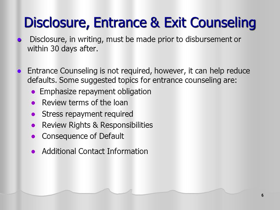 6 Disclosure, Entrance & Exit Counseling Disclosure, in writing, must be made prior to disbursement or within 30 days after.
