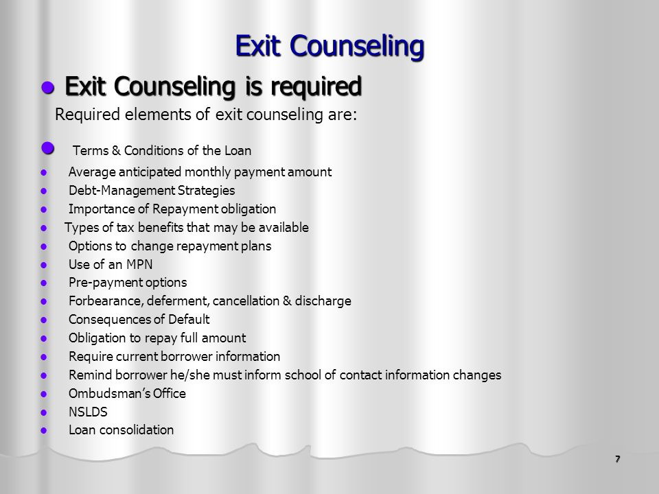 7 Exit Counseling Exit Counseling is required Exit Counseling is required Required elements of exit counseling are: Terms & Conditions of the Loan Average anticipated monthly payment amount Debt-Management Strategies Importance of Repayment obligation Types of tax benefits that may be available Options to change repayment plans Use of an MPN Pre-payment options Forbearance, deferment, cancellation & discharge Consequences of Default Obligation to repay full amount Require current borrower information Remind borrower he/she must inform school of contact information changes Ombudsman's Office NSLDS Loan consolidation