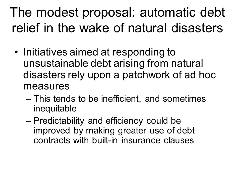 The modest proposal: automatic debt relief in the wake of natural disasters Initiatives aimed at responding to unsustainable debt arising from natural disasters rely upon a patchwork of ad hoc measures –This tends to be inefficient, and sometimes inequitable –Predictability and efficiency could be improved by making greater use of debt contracts with built-in insurance clauses