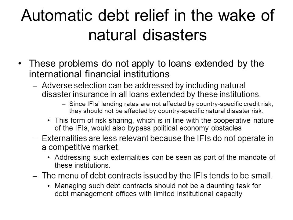 Automatic debt relief in the wake of natural disasters These problems do not apply to loans extended by the international financial institutions –Adverse selection can be addressed by including natural disaster insurance in all loans extended by these institutions.
