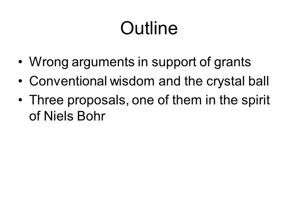 Outline Wrong arguments in support of grants Conventional wisdom and the crystal ball Three proposals, one of them in the spirit of Niels Bohr