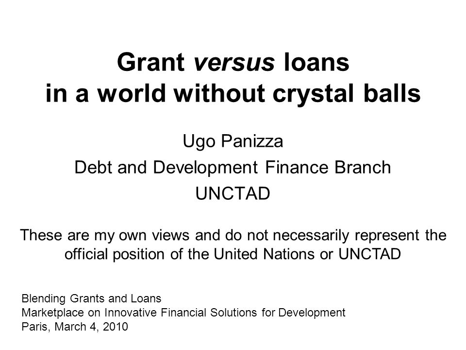 Grant versus loans in a world without crystal balls Ugo Panizza Debt and Development Finance Branch UNCTAD Blending Grants and Loans Marketplace on Innovative Financial Solutions for Development Paris, March 4, 2010 These are my own views and do not necessarily represent the official position of the United Nations or UNCTAD