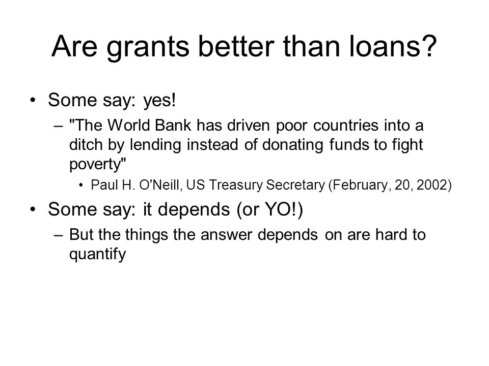 Are grants better than loans. Some say: yes.