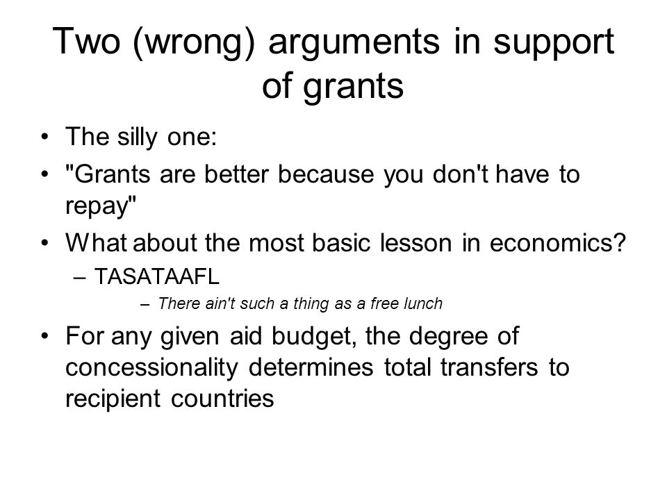 Two (wrong) arguments in support of grants The silly one: Grants are better because you don t have to repay What about the most basic lesson in economics.