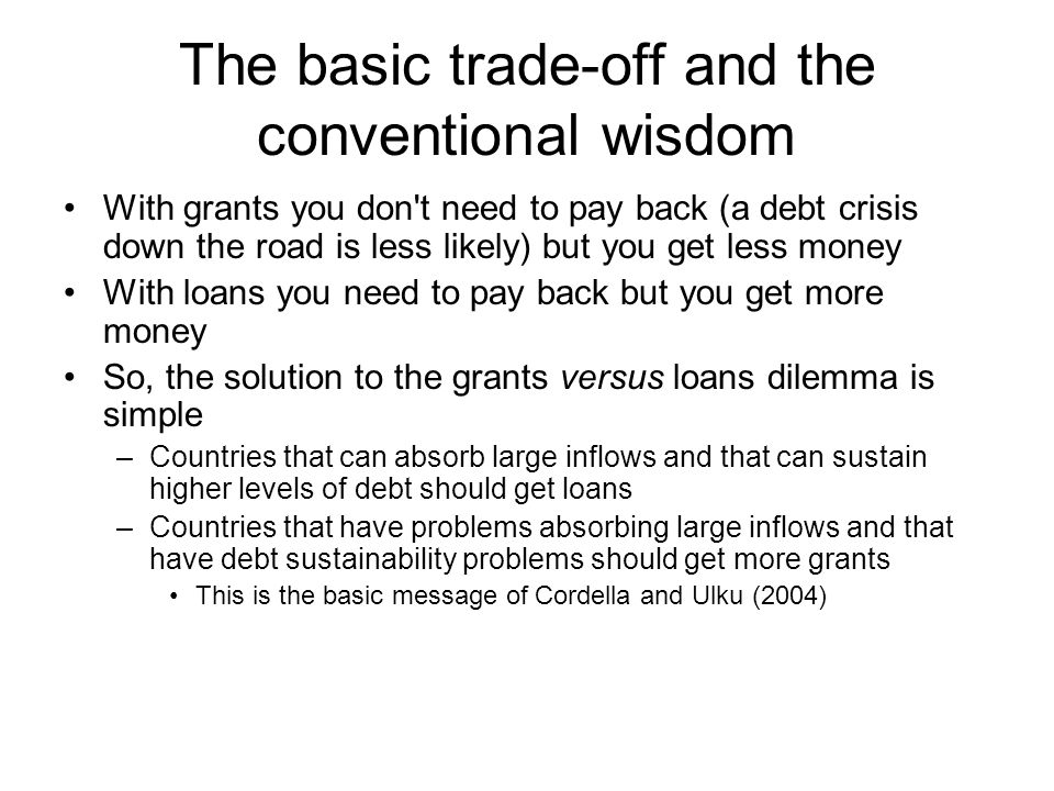 The basic trade-off and the conventional wisdom With grants you don t need to pay back (a debt crisis down the road is less likely) but you get less money With loans you need to pay back but you get more money So, the solution to the grants versus loans dilemma is simple –Countries that can absorb large inflows and that can sustain higher levels of debt should get loans –Countries that have problems absorbing large inflows and that have debt sustainability problems should get more grants This is the basic message of Cordella and Ulku (2004)
