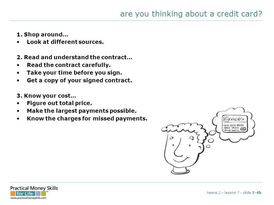 are you thinking about a credit card? 1. Shop around… Look at different sources. 2. Read and understand the contract… Read the contract carefully. Tak