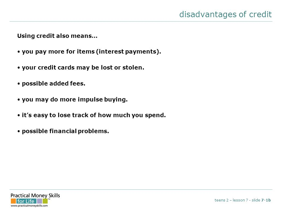 disadvantages of credit Using credit also means… you pay more for items (interest payments). your credit cards may be lost or stolen. possible added f