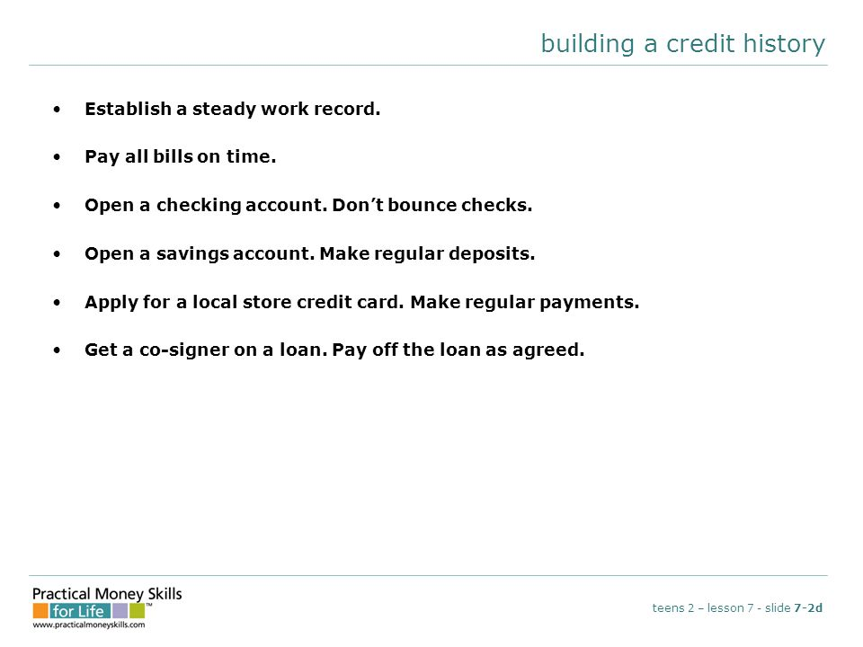 building a credit history Establish a steady work record. Pay all bills on time. Open a checking account. Don't bounce checks. Open a savings account.