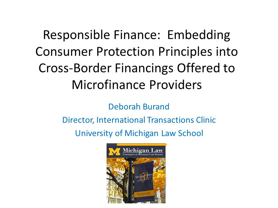 Responsible Finance: Embedding Consumer Protection Principles into Cross-Border Financings Offered to Microfinance Providers Deborah Burand Director, International Transactions Clinic University of Michigan Law School