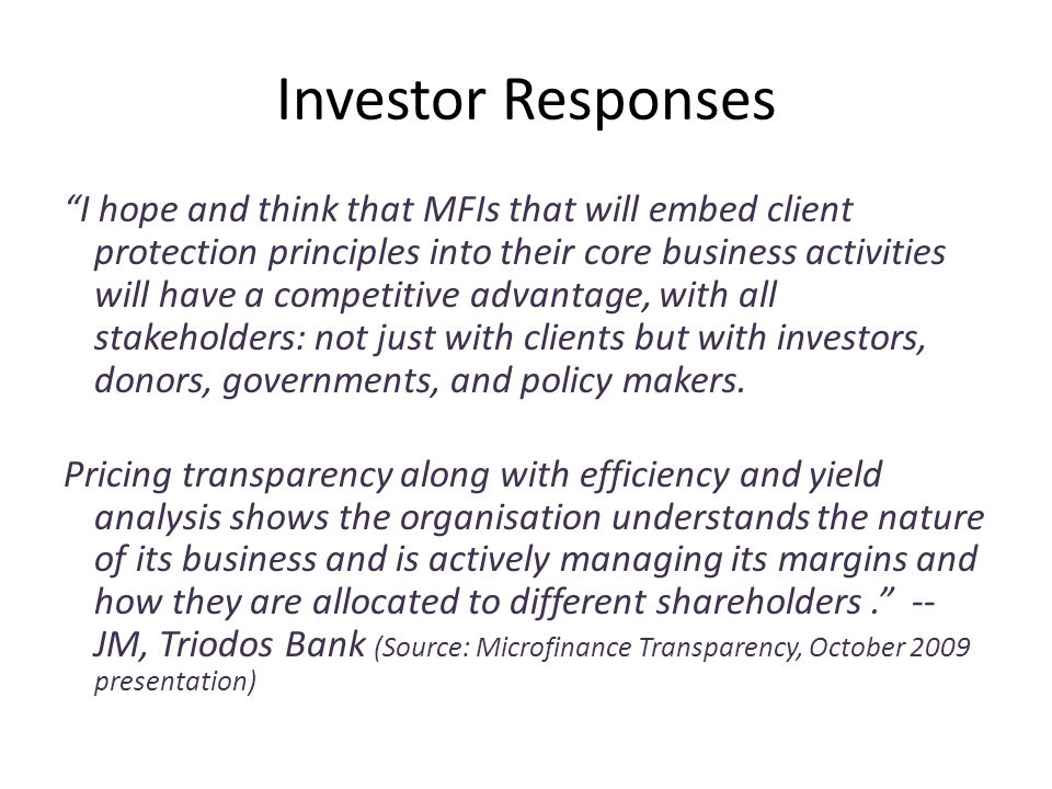 Investor Responses I hope and think that MFIs that will embed client protection principles into their core business activities will have a competitive advantage, with all stakeholders: not just with clients but with investors, donors, governments, and policy makers.
