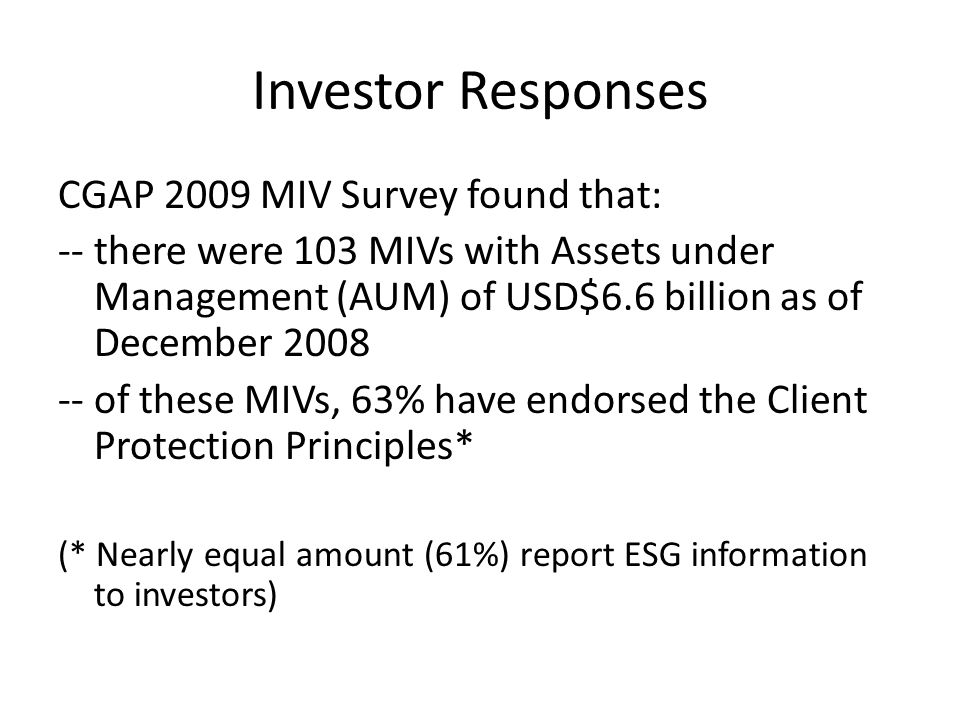 Investor Responses CGAP 2009 MIV Survey found that: -- there were 103 MIVs with Assets under Management (AUM) of USD$6.6 billion as of December 2008 -- of these MIVs, 63% have endorsed the Client Protection Principles* (* Nearly equal amount (61%) report ESG information to investors)