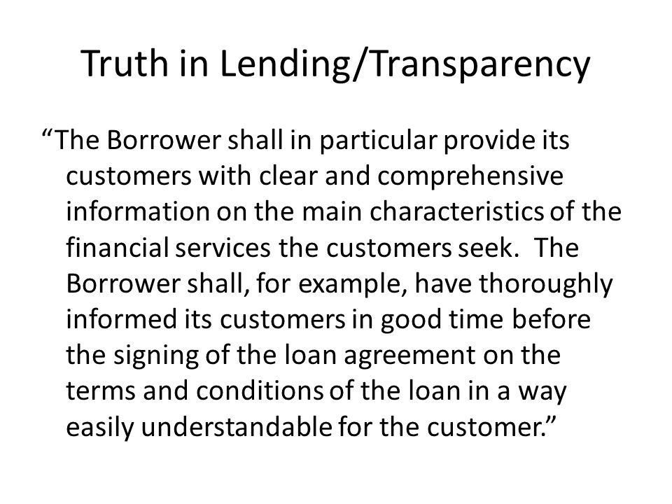 Truth in Lending/Transparency The Borrower shall in particular provide its customers with clear and comprehensive information on the main characteristics of the financial services the customers seek.