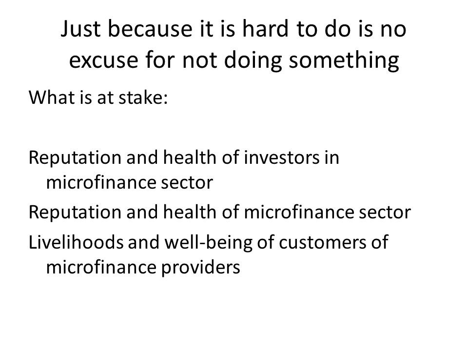 Just because it is hard to do is no excuse for not doing something What is at stake: Reputation and health of investors in microfinance sector Reputation and health of microfinance sector Livelihoods and well-being of customers of microfinance providers